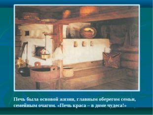 Печь была основой жизни, главным оберегом семьи, семейным очагом. «Печь краса