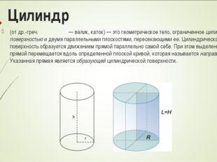 Цилиндр (отдр.-греч.κύλινδρος— валик, каток)—это геометрическое тело, ог