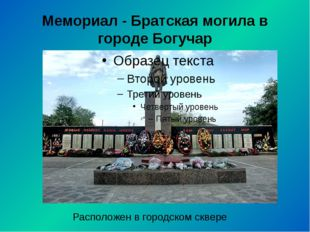 Мемориал - Братская могила в городе Богучар Расположен в городском сквере