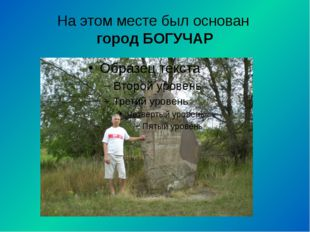 На этом месте был основан город БОГУЧАР