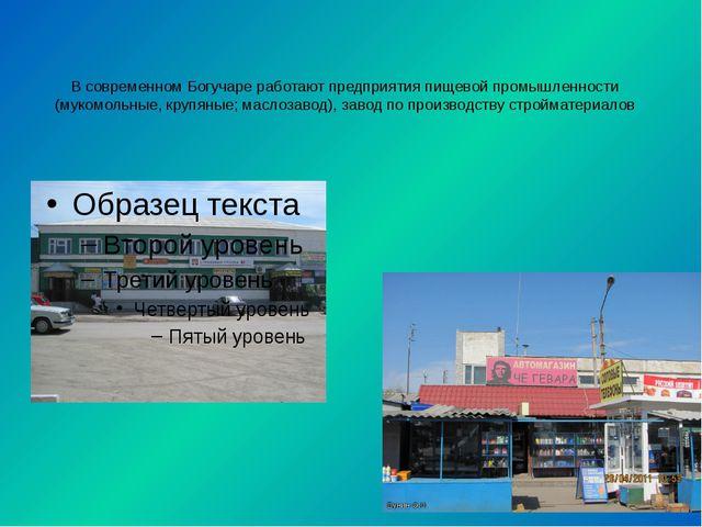 В современном Богучаре работают предприятия пищевой промышленности (мукомольн...