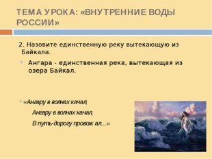 ТЕМА УРОКА: «ВНУТРЕННИЕ ВОДЫ РОССИИ» 2. Назовите единственную реку вытекающую