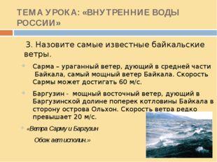 ТЕМА УРОКА: «ВНУТРЕННИЕ ВОДЫ РОССИИ» 3. Назовите самые известные байкальские