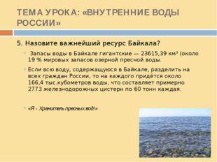 ТЕМА УРОКА: «ВНУТРЕННИЕ ВОДЫ РОССИИ» 5. Назовите важнейший ресурс Байкала? За