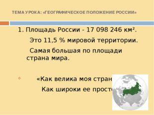 ТЕМА УРОКА: «ГЕОГРАФИЧЕСКОЕ ПОЛОЖЕНИЕ РОССИИ» 1. Площадь России - 17098246