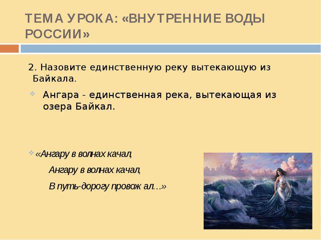 ТЕМА УРОКА: «ВНУТРЕННИЕ ВОДЫ РОССИИ» 2. Назовите единственную реку вытекающую...