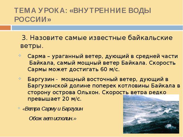 ТЕМА УРОКА: «ВНУТРЕННИЕ ВОДЫ РОССИИ» 3. Назовите самые известные байкальские...