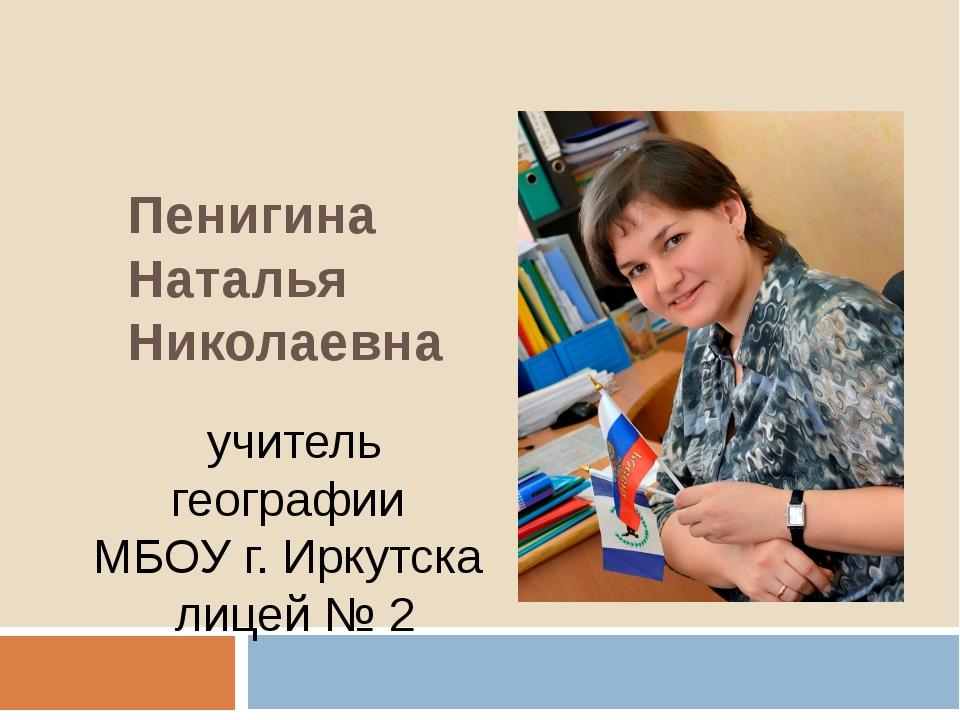 Пенигина Наталья Николаевна учитель географии МБОУ г. Иркутска лицей № 2