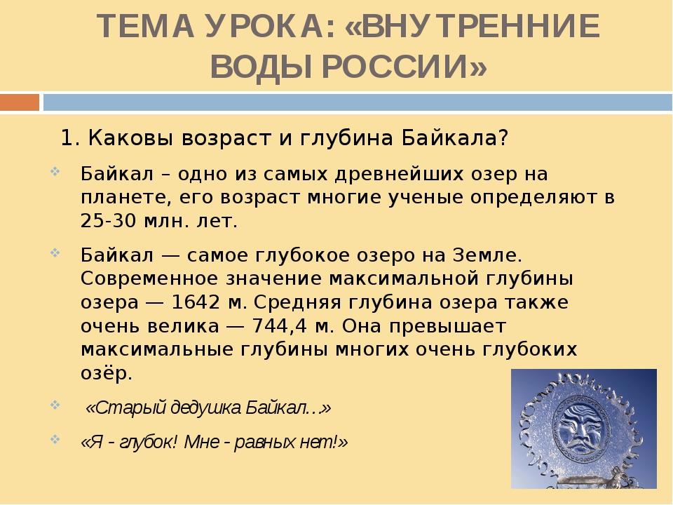 ТЕМА УРОКА: «ВНУТРЕННИЕ ВОДЫ РОССИИ» 1. Каковы возраст и глубина Байкала? Бай...