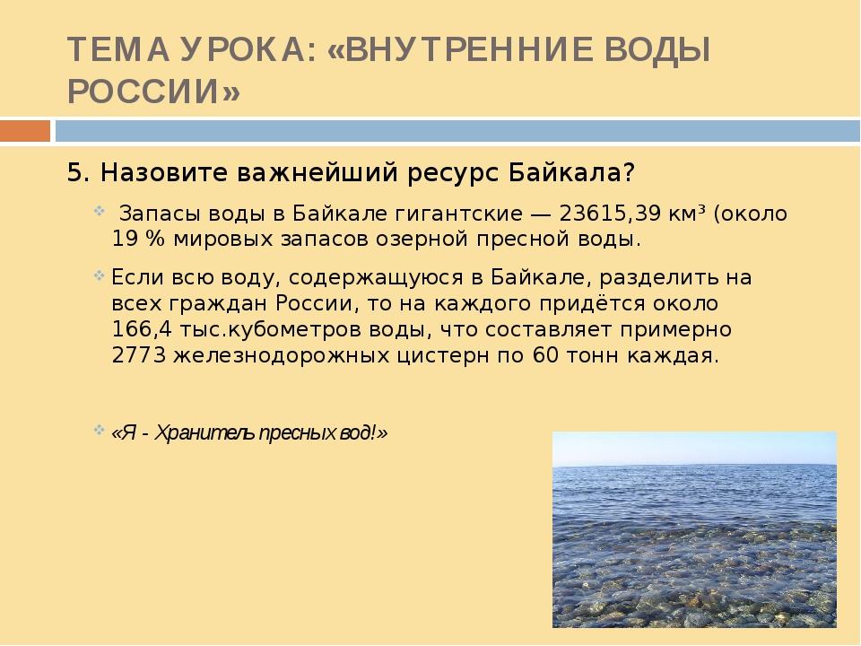ТЕМА УРОКА: «ВНУТРЕННИЕ ВОДЫ РОССИИ» 5. Назовите важнейший ресурс Байкала? За...