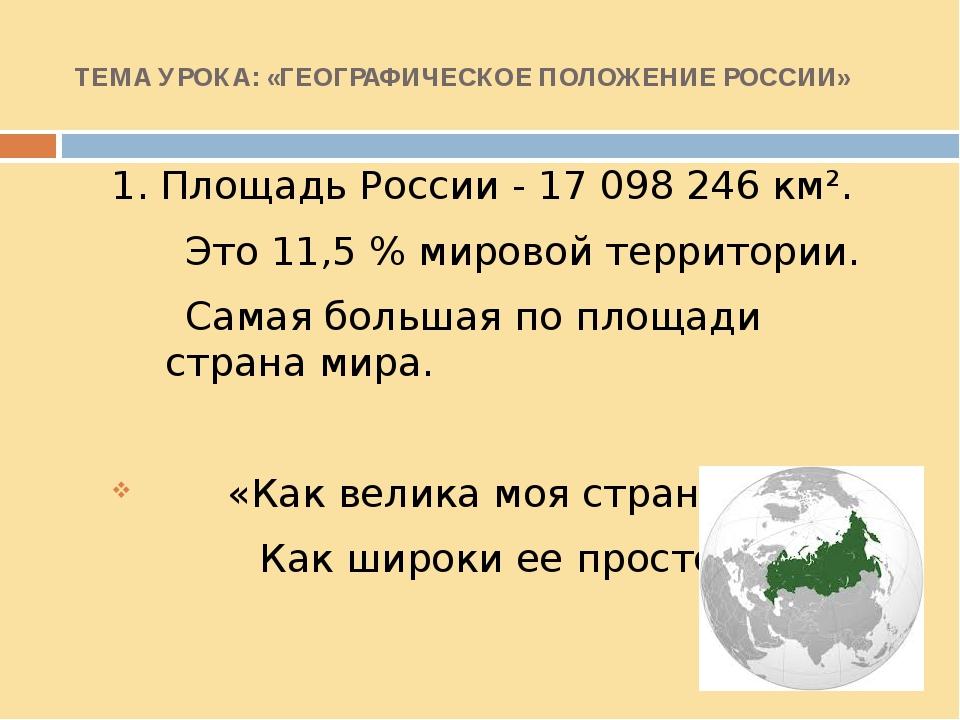 ТЕМА УРОКА: «ГЕОГРАФИЧЕСКОЕ ПОЛОЖЕНИЕ РОССИИ» 1. Площадь России - 17098246...