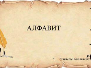 АЛФАВИТ Учитель Рыбальченко С.Р.