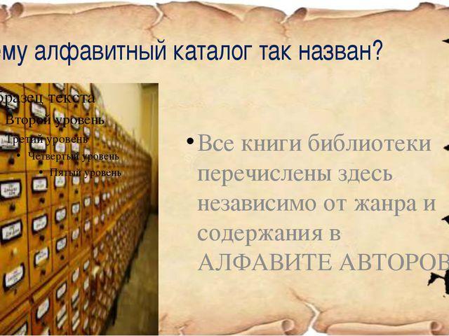Почему алфавитный каталог так назван? Все книги библиотеки перечислены здесь...
