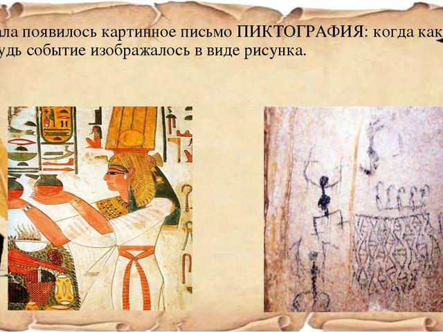 Сначала появилось картинное письмо ПИКТОГРАФИЯ: когда какое – нибудь событие...
