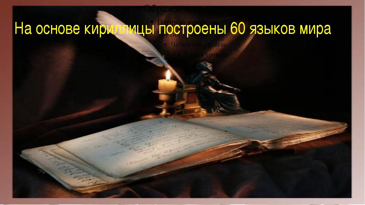 На основе кириллицы построены 60 языков мира