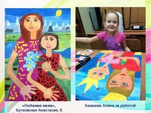«Любимая мама», Бутковская Анастасия, 8 лет Баишева Алина за работой