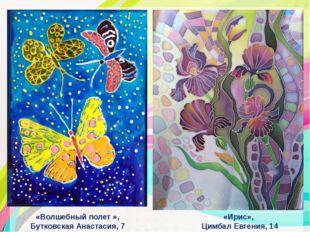 «Волшебный полет », Бутковская Анастасия, 7 лет «Ирис», Цимбал Евгения, 14 лет