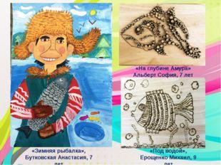 «Зимняя рыбалка», Бутковская Анастасия, 7 лет «Под водой», Ерощенко Михаил, 9