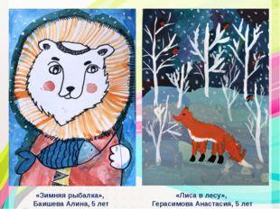 «Лиса в лесу», Герасимова Анастасия, 5 лет «Зимняя рыбалка», Баишева Алина,