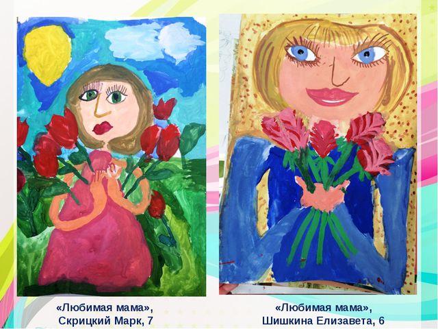 «Любимая мама», Скрицкий Марк, 7 лет «Любимая мама», Шишкина Елизавета, 6 лет