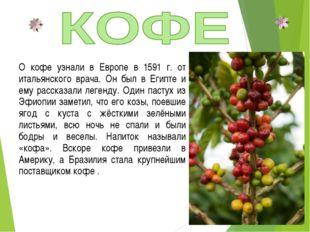 О кофе узнали в Европе в 1591 г. от итальянского врача. Он был в Египте и ему