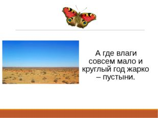 А где влаги совсем мало и круглый год жарко – пустыни.