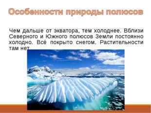 Чем дальше от экватора, тем холоднее. Вблизи Северного и Южного полюсов Земли