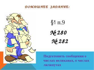 ДОМАШНЕЕ ЗАДАНИЕ: № 280 № 282 §1 п.9 Подготовить сообщения о числах великанах