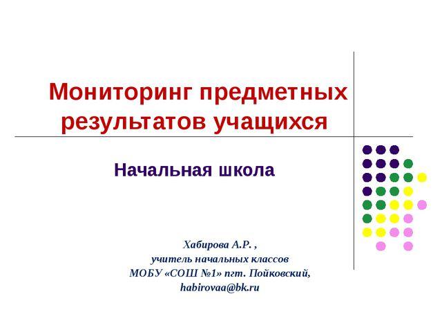 Мониторинг предметных результатов учащихся Начальная школа Хабирова А.Р. , у...