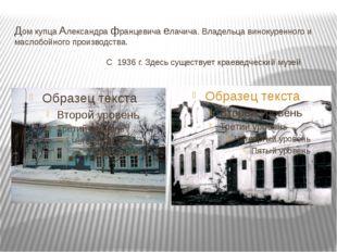 Дом купца Александра францевича елачича. Владельца винокуренного и маслобойно