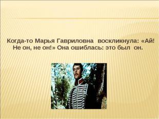 Когда-то Марья Гавриловна воскликнула: «Ай! Не он, не он!» Она ошиблась: это