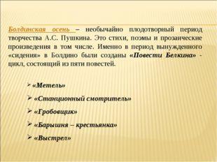 Болдинская осень – необычайно плодотворный период творчества А.С. Пушкина. Эт
