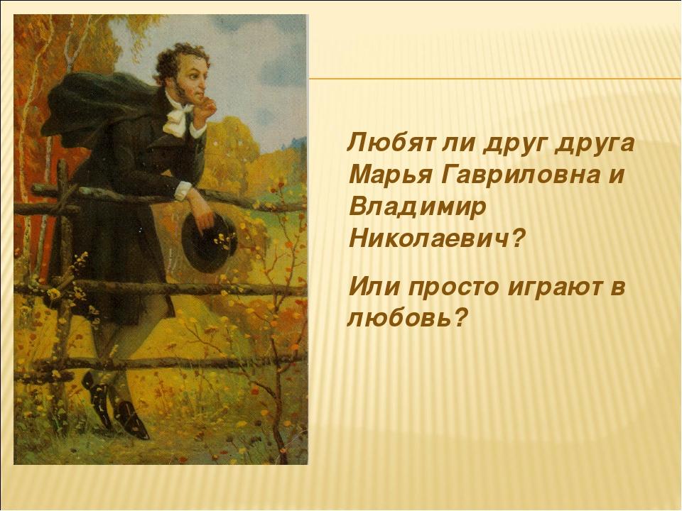 Любят ли друг друга Марья Гавриловна и Владимир Николаевич? Или просто играют...