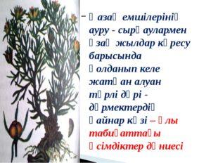 Қазақ емшілерінің ауру - сырқаулармен ұзақ жылдар күресу барысында қолданып к