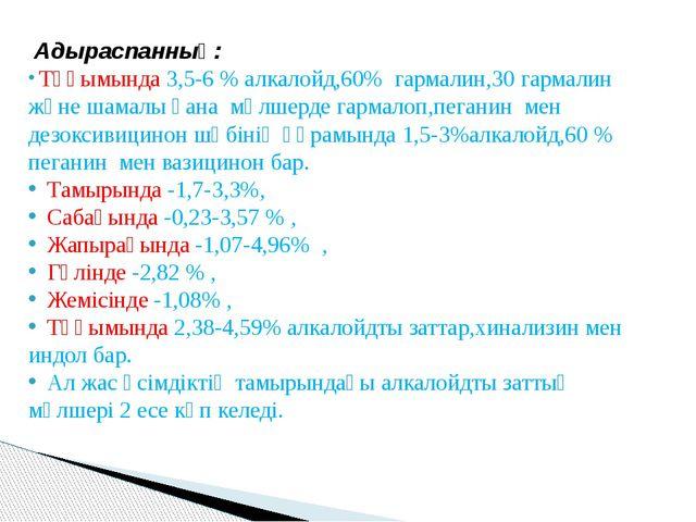Адыраспанның: Тұқымында 3,5-6 % алкалойд,60% гармалин,30 гармалин және шамал...