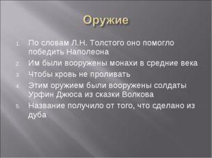 По словам Л.Н. Толстого оно помогло победить Наполеона Им были вооружены мона