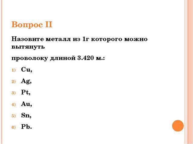 Вопрос II Назовите металл из 1г которого можно вытянуть проволоку длиной 3.42...
