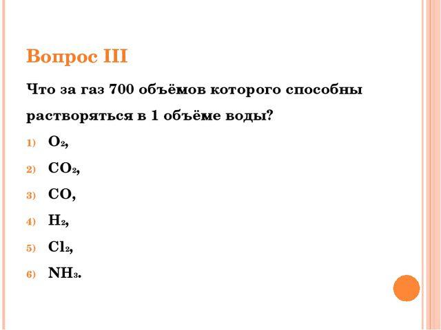Вопрос III Что за газ 700 объёмов которого способны растворяться в 1 объёме в...