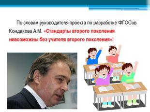 По словам руководителя проекта по разработке ФГОСов Кондакова А.М. «Стандарт