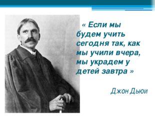 « Если мы будем учить сегодня так, как мы учили вчера, мы украдем у детей за
