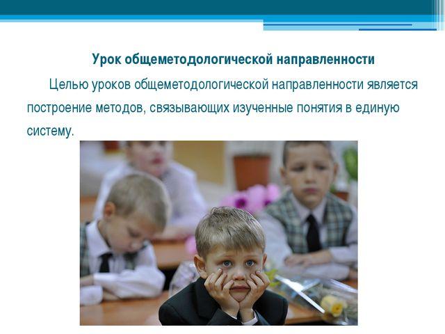 Урок общеметодологической направленности Целью уроков общеметодологической...