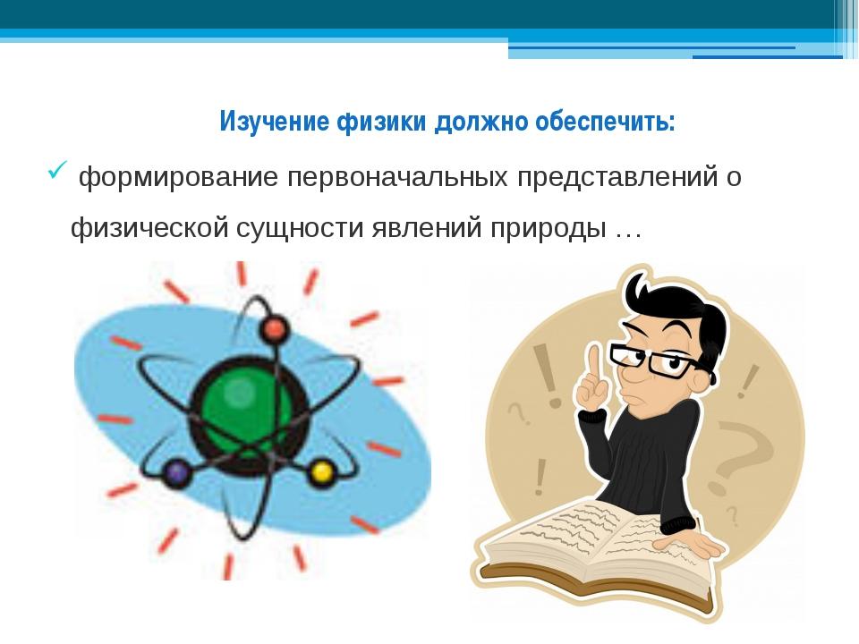 Изучение физики должно обеспечить: формирование первоначальных представлений...