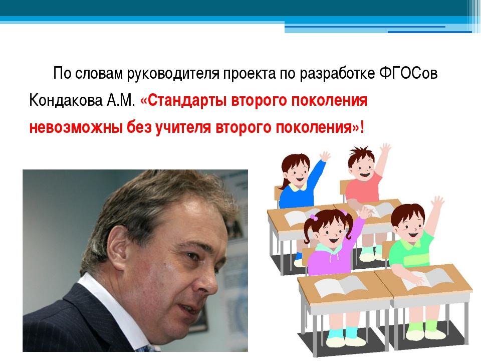 По словам руководителя проекта по разработке ФГОСов Кондакова А.М. «Стандарт...