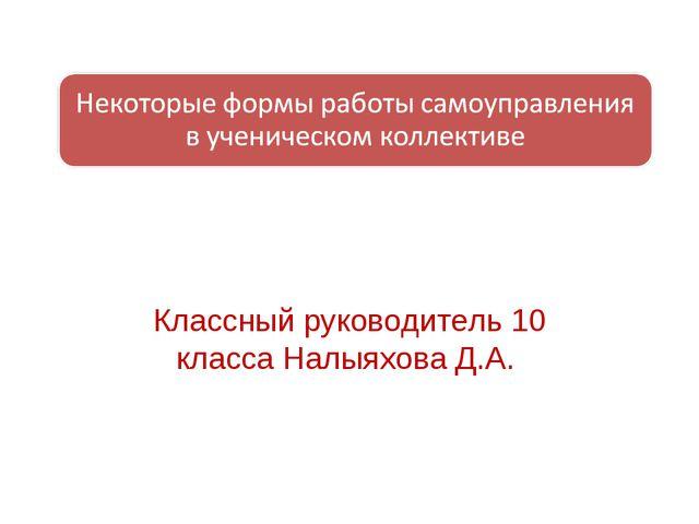 Классный руководитель 10 класса Налыяхова Д.А.