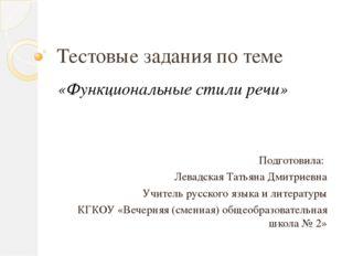 Тестовые задания по теме «Функциональные стили речи» Подготовила: Левадская Т