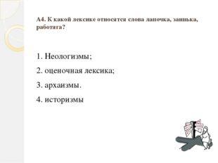 А4. К какой лексике относятся слова лапочка, заинька, работяга? 1. Неологизмы