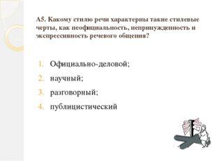 А5. Какому стилю речи характерны такие стилевые черты, как неофициальность, н