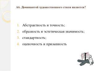 А6. Доминантой художественного стиля является? Абстрактность и точность; обра