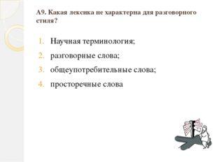 А9. Какая лексика не характерна для разговорного стиля? Научная терминология;