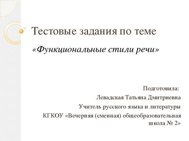 Тестовые задания по теме «Функциональные стили речи» Подготовила: Левадская Т...